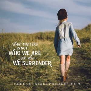 What matters is not who we are but how we surrender. Colossians 4:5-7